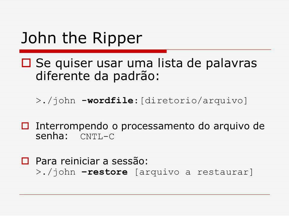 John the RipperSe quiser usar uma lista de palavras diferente da padrão: >./john -wordfile:[diretorio/arquivo]